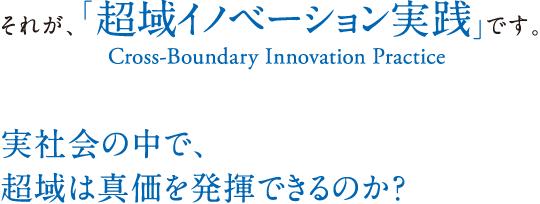 それが、「超域イノベーション実践(Cross-Boundary Innovation Practice)」です。実社会の中で、超域は真価を発揮できるのか?